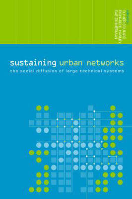 Sustaining Urban Networks: The Social Diffusion of Large Technical Systems - Networked Cities Series (Paperback)