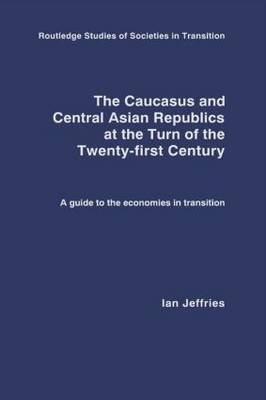 The Caucasus and Central Asian Republics at the Turn of the Twenty-First Century: A guide to the economies in transition - Routledge Studies of Societies in Transition (Hardback)