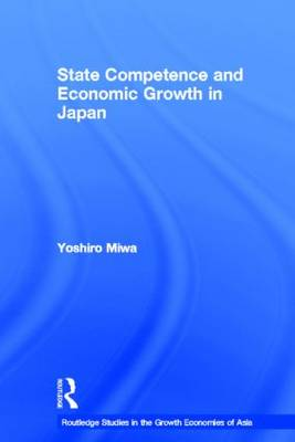 State Competence and Economic Growth in Japan - Routledge Studies in the Growth Economies of Asia (Hardback)