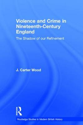 Violence and Crime in Nineteenth Century England: The Shadow of our Refinement - Routledge Studies in Modern British History (Hardback)