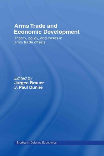 Arms Trade and Economic Development: Theory, Policy and Cases in Arms Trade Offsets - Routledge Studies in Defence and Peace Economics (Hardback)