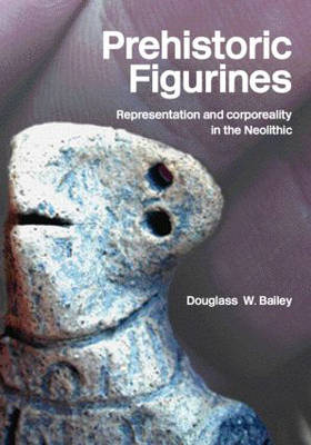 Prehistoric Figurines: Representation and Corporeality in the Neolithic (Paperback)