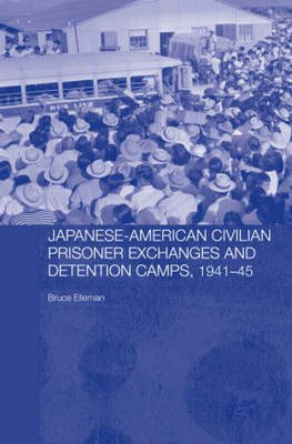 Japanese-American Civilian Prisoner Exchanges and Detention Camps, 1941-45 - Routledge Studies in the Modern History of Asia (Hardback)