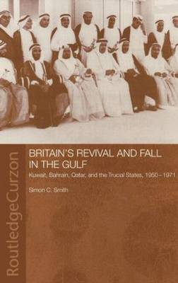 Britain's Revival and Fall in the Gulf: Kuwait, Bahrain, Qatar, and the Trucial States, 1950-71 - Routledge Studies in the Modern History of the Middle East (Hardback)