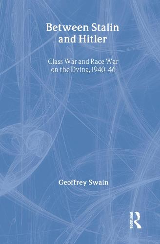 Between Stalin and Hitler: Class War and Race War on the Dvina, 1940-46 - BASEES/Routledge Series on Russian and East European Studies (Hardback)