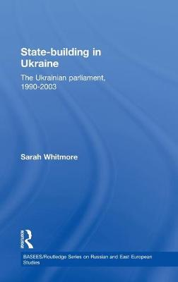State Building in Ukraine: The Ukrainian parliament, 1990-2003 - BASEES/Routledge Series on Russian and East European Studies (Hardback)
