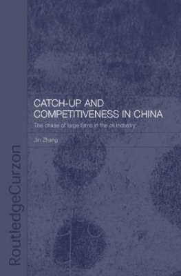 Catch-Up and Competitiveness in China: The Case of Large Firms in the Oil Industry - Routledge Studies on the Chinese Economy (Hardback)