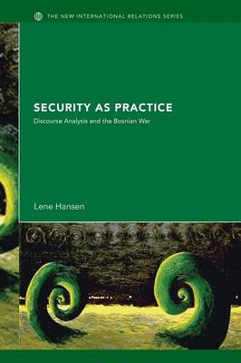 Security as Practice: Discourse Analysis and the Bosnian War - New International Relations (Paperback)