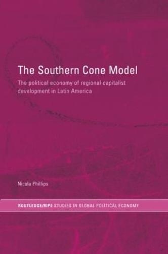 The Southern Cone Model: The Political Economy of Regional Capitalist Development in Latin America (Hardback)