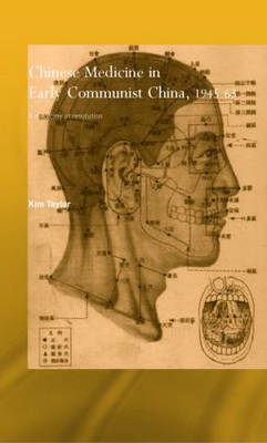 Chinese Medicine in Early Communist China, 1945-1963: A Medicine of Revolution - Needham Research Institute Series (Hardback)
