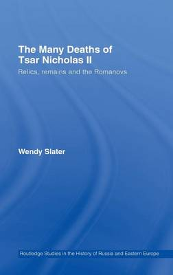 The Many Deaths of Tsar Nicholas II: Relics, Remains and the Romanovs - Routledge Studies in the History of Russia and Eastern Europe (Hardback)