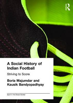 A Social History of Indian Football: Striving to Score - Sport in the Global Society (Hardback)