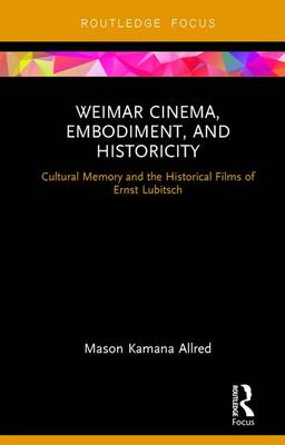 Weimar Cinema, Embodiment, and Historicity: Cultural Memory and the Historical Films of Ernst Lubitsch - Routledge Focus on Film Studies (Hardback)