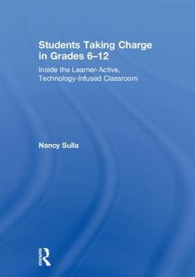 Students Taking Charge in Grades 6-12: Inside the Learner-Active, Technology-Infused Classroom (Hardback)