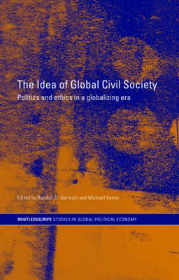 The Idea of Global Civil Society: Ethics and Politics in a Globalizing Era - RIPE Series in Global Political Economy (Hardback)