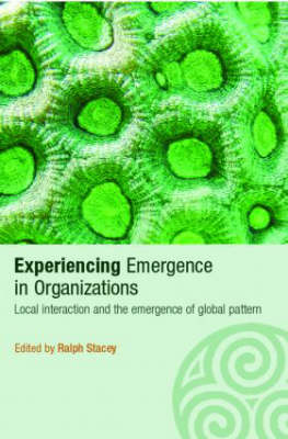 Experiencing Emergence in Organizations: Local Interaction and the Emergence of Global Patterns - Complexity as the Experience of Organizing (Paperback)