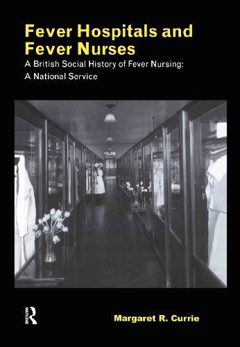 Fever Hospitals and Fever Nurses: A British Social History of Fever Nurses: A National Service (Hardback)