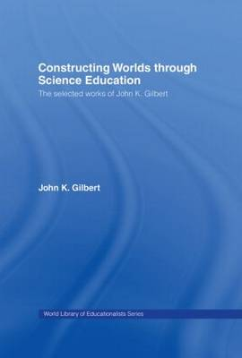 Constructing Worlds through Science Education: The Selected Works of John K. Gilbert (Hardback)
