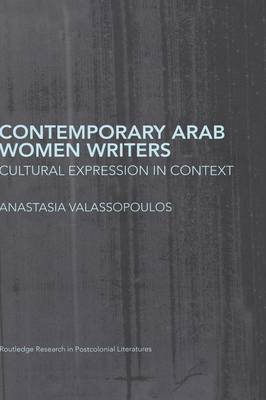 Contemporary Arab Women Writers: Cultural Expression in Context - Routledge Research in Postcolonial Literatures (Hardback)