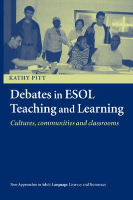 Debates in ESOL Teaching and Learning: Cultures, Communities and Classrooms - New Approaches to Adult Language, Literacy and Numeracy (Paperback)