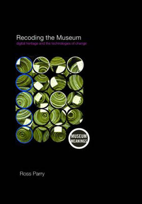 Recoding the Museum: Digital Heritage and the Technologies of Change - Museum Meanings (Paperback)