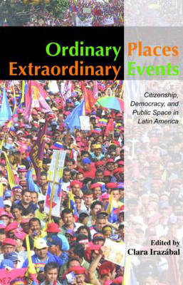 Ordinary Places/Extraordinary Events: Citizenship, Democracy and Public Space in Latin America - Planning, History and Environment Series (Hardback)