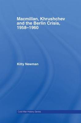 Macmillan, Khrushchev and the Berlin Crisis, 1958-1960 - Cold War History (Hardback)