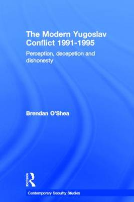 Perception and Reality in the Modern Yugoslav Conflict: Myth, Falsehood and Deceit 1991-1995 - Contemporary Security Studies (Hardback)