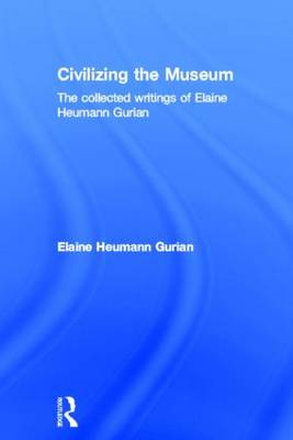Civilizing the Museum: The Collected Writings of Elaine Heumann Gurian (Hardback)