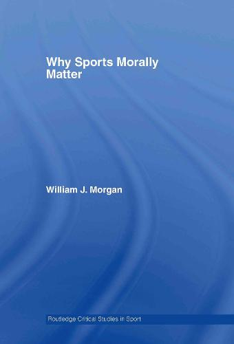 Why Sports Morally Matter - Routledge Critical Studies in Sport (Hardback)