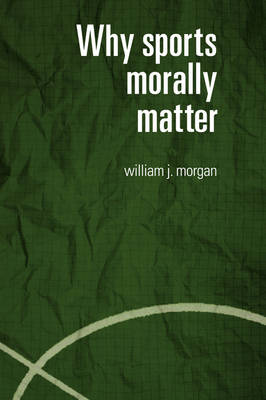 Why Sports Morally Matter - Routledge Critical Studies in Sport (Paperback)