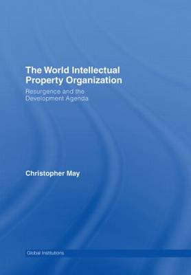 World Intellectual Property Organization (WIPO): Resurgence and the Development Agenda - Global Institutions (Hardback)
