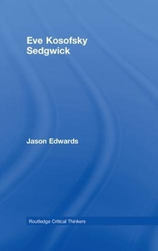 Eve Kosofsky Sedgwick - Routledge Critical Thinkers (Hardback)