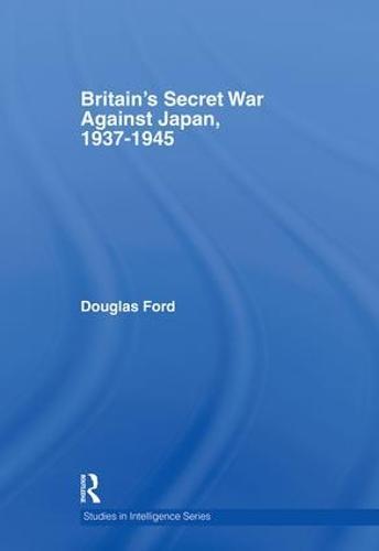 Britain's Secret War against Japan, 1937-1945 - Studies in Intelligence (Hardback)