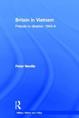 Britain in Vietnam: Prelude to Disaster, 1945-46 - Military History and Policy (Hardback)