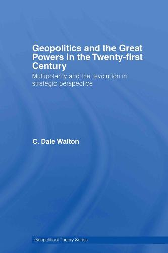 Geopolitics and the Great Powers in the 21st Century: Multipolarity and the Revolution in Strategic Perspective - Geopolitical Theory (Hardback)