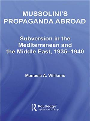 Mussolini's Propaganda Abroad: Subversion in the Mediterranean and the Middle East, 1935-1940 - Studies in Intelligence (Hardback)
