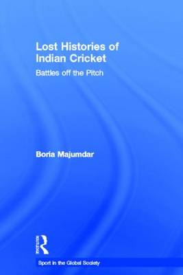 Lost Histories of Indian Cricket: Battles Off the Pitch - Sport in the Global Society (Hardback)