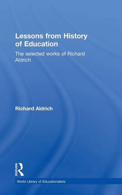 Lessons from History of Education: The Selected Works of Richard Aldrich (Hardback)
