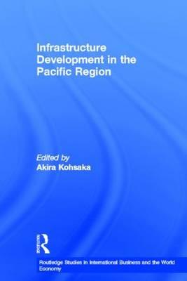 Infrastructure Development in the Pacific Region - Routledge Studies in International Business and the World Economy (Hardback)