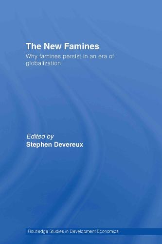 The New Famines: Why Famines Persist in an Era of Globalization - Routledge Studies in Development Economics (Hardback)