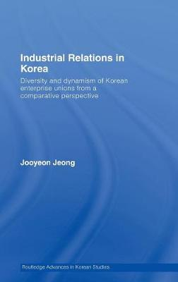 Industrial Relations in Korea: Diversity and Dynamism of Korean Enterprise Unions from a Comparative Perspective - Routledge Advances in Korean Studies (Hardback)