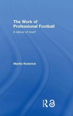 The Work of Professional Football: A Labour of Love? (Hardback)