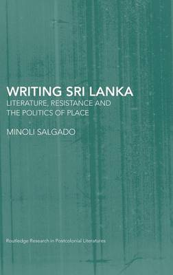 Writing Sri Lanka: Literature, Resistance & the Politics of Place - Routledge Research in Postcolonial Literatures (Hardback)