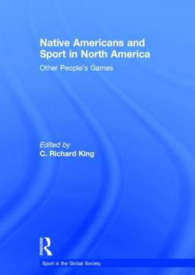 Native Americans and Sport in North America: Other People's Games - Sport in the Global Society (Hardback)