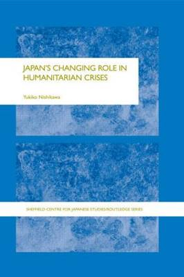 Japan's Changing Role in Humanitarian Crises - The University of Sheffield/Routledge Japanese Studies Series (Hardback)