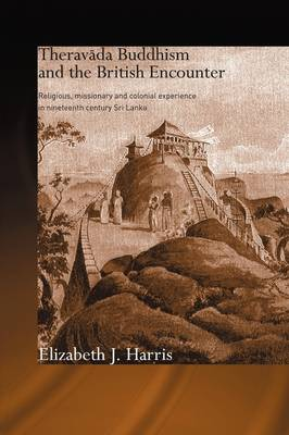 Theravada Buddhism and the British Encounter: Religious, Missionary and Colonial Experience in Nineteenth Century Sri Lanka - Routledge Critical Studies in Buddhism (Hardback)