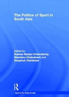 The Politics of Sport in South Asia - Sport in the Global Society (Hardback)
