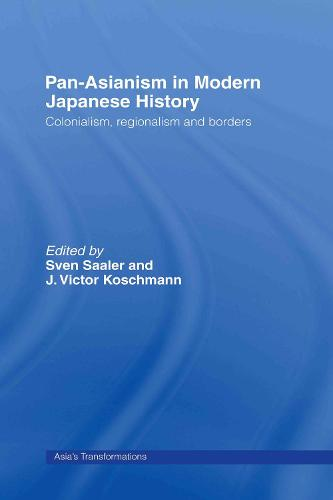 Pan-Asianism in Modern Japanese History: Colonialism, Regionalism and Borders - Asia's Transformations (Hardback)