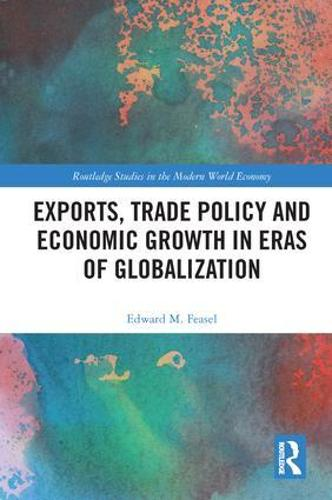 Exports, Trade Policy and Economic Growth in Eras of Globalization - Routledge Studies in the Modern World Economy (Hardback)